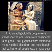 Memes, Ancient, and Egypt: www.facebook.com/themedicalfactsdotcom  In Ancient Egypt, little people were  well-respected and some were considered  to be gods. The Egyptians were tolerant of  many medical disorders, and they thought  that caring for all people was a moral duty