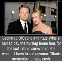 Leonardo DiCaprio, Memes, and Titanic: www.facebook.com/themedicalfactsdotcom  Leonardo DiCaprio and Kate Winslet  helped pay the nursing home fees for  the last Titanic survivor so she  wouldn't have to sell anymore Titanic  mementos to raise cash.
