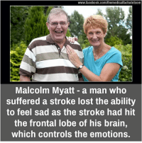 frontal lobe: www.facebook.com/themedicalfactsdotcom  Malcolm Myatt a man who  suffered a stroke lost the ability  to feel sad as the stroke had hit  the frontal lobe of his brain,  which controls the emotions.