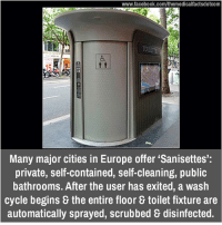 "Memes, Scrubs, and Europe: www.facebook.com/themedicalfactsdotcom  Many major cities in Europe offer ""Sanisettes':  private, self-contained, self-cleaning, public  bathrooms. After the user has exited, a wash  cycle begins the entire floor toilet fixture are  automatically sprayed, scrubbed disinfected."