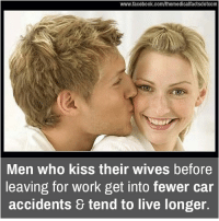 Memes, 🤖, and Car Accident: www.facebook.com/themedicalfactsdotcom  Men who kiss their wives before  leaving for work get into fewer car  accidents 8 tend to live longer.