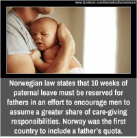 Memes, Norway, and Norwegian: www.facebook.com/themedicalfactsdotcom  Norwegian law states that 10 weeks of  paternal leave must be reserved for  fathers in an effort to encourage men to  assume a greater share of care-giving  responsibilities. Norway was the first  country to include a father's quota.