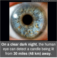 human eyes: www.facebook.com/themedicalfactsdotcom  On a clear dark night, the human  eye can detect a candle being lit  from 30 miles (48 km) away
