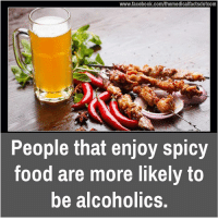 spicy food: www.facebook.com/themedicalfactsdotcom  People that enjoy spicy  food are more likely to  be alcoholics.