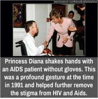 shaking hand: www.facebook.com/themedicalfactsdotcom  Princess Diana shakes hands with  an AIDS patient without gloves. This  was a profound gesture at the time  in 1991 and helped further remove  the stigma from HIV and Aids.