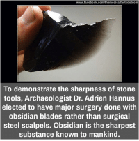 Blade, Memes, and Tool: www.facebook.com/themedicalfactsdotcom  To demonstrate the sharpness of stone  tools, Archaeologist Dr. Adrien Hannus  elected to have major surgery done with  obsidian blades rather than surgical  steel scalpels. Obsidian is the sharpest  Substance known to mankind.
