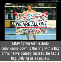Memes, 🤖, and Unify: www.facebook.com/themedicalfactsdotcom  WE ARE ALL ONE  PUBLIS  MMA fighter Genki Sudo  didn't come down to the ring with a flag  of his native country. Instead, he had a  flag unifying us as equals