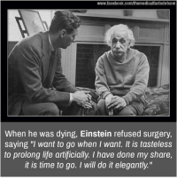 """Memes, Einstein, and Artificial: www.facebook.com/themedicalfactsdotcom  When he was dying, Einstein refused surgery,  saying """"I want to go when I want. It is tasteless  to prolong life artificially. I have done my share,  it is time to go. I will do it elegantly."""""""