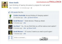No offence. Just for fun :D  <Googly>: www.facebook.com/TROLLCRIC8  Steve Smith  I am thinking of leaving SA series to prepare for next series!  A Like Comment 12 minutes ago a  846 people like this.  Cricket Australia We are thinking of changing captain  10 minutes ago Like  David Warner  David Warner  Great decision. Please go ahead.  9 minutes ago Like  Joe Root A So... Do you think that you will be made as next captain?  8 minutes ago Like  Steve Smith  David Warner A Of course. It seems you need a punch again!  7 minutes ago Like  Write a comment  TROLL  CRICKET No offence. Just for fun :D  <Googly>