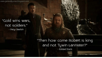 "Memes, Soldiers, and Blogspot: www.gameofquotes blogspot.com  ""Gold wins wars.  not soldiers.""  Petyr Baelish  ""Then how come Robert is king  and not Tywin Lannister?""  Eddard Stark *Drops mic* •Sirius Stark•"