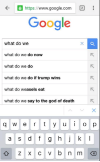 God, Google, and Death: www.google.com  Google  what do we  what do we do now  what do we do  what do we do if trump wins  what do weasels eat  what do we say to the god of death  q w e r t y u i o p  a s d f g h j k l