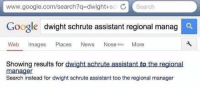 Google, Dwight Schrute, and google.com: www.google.com/search?q-dwight+scl Search  Google  dwight schrute assistant regional manag  Web Images Places Nes Nose Beta More  Showing results for dwight schrute assistant to the regional  manager  Search instead for dwight schrute assistant too the regional manager 😂😂 https://t.co/zoRWv5lEC3