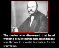 Crazy, Doctor, and Memes: www.got?betrue com  mage Source The doctor who discovered that hand  washing prevented the spread of disease  was thrown in a metal institution for his  crazy ideas.
