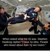 "Memes, Stephen, and Stephen Hawking: www.gozeroG.com  When asked what his IQ was, Stephen  Hawking replied ""l have no idea. People  who boast about their lQ are losers.""  fb.com/facts Weird"