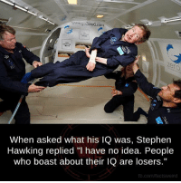 "Memes, Stephen, and Stephen Hawking: www.gozeroG.com  When asked what his lQ was, Stephen  Hawking replied ""l have no idea. People  who boast about their lQ are losers.""  fb.com/factsweird"
