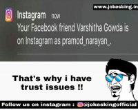 I Have Trust Issue: www.jokesking in  Instagram now  Your Facebook friend Varshitha Gowda is  on Insta gram as pramod narayan.  That's why i have  trust issues  Follow us on instagram  Oajokeskingofficial