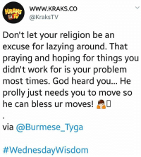 *Drops mic* 😎😎 . . Follow @KraksTV on twitter for hilarious videos and tweets😆😆 WednesdayWisdom KraksTV Funny Motivational: WWW.KRAKS.CO  @KraksTV  Don't let your religion be an  excuse for lazying around. That  praying and hoping for things you  didn't work for is your problem  most times. God heard you... He  prolly just needs you to move so  he can bless ur moves!  via @Burmese_Tyga  *Drops mic* 😎😎 . . Follow @KraksTV on twitter for hilarious videos and tweets😆😆 WednesdayWisdom KraksTV Funny Motivational