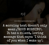 "Memes, Good Morning, and Good: www.lifelovequotesandsayings.com  A morning text doesn't only  mean ,""GOOD MORNING"".  It has a silent, loving  message that says: ""I think  of you when I wake up  1t  "". If you are frustrated by a man who is ignoring your calls or is taking you for granted... If you wish your man were more attentive, loving, and noticed you more... If you're sick of taking second place in your relationship and feeling underloved, even lonely… Here's your answer => http://bit.ly/pullawaymenzx"