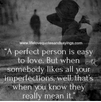 """Love, Memes, and Mean: www.lifelovequotesandsayings.com  A perfect person is easy  to love. But when  somebody likes all youn  imperfections, well, that's  when you know they  really mean it."""""""