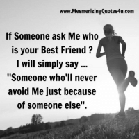 """Adorable Quotes: www.MesmerizingQuotes4u.com  If Someone ask Me who  is your Best Friend A  I will simply say  """"Someone who'll never  avoid Me just because  of someone else"""". Adorable Quotes"""
