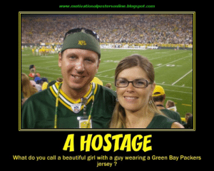 Anti green bay packers Memes: www.motivationalpostersonline.blogspot.com  NFL  A HOSTAGE  What do you call a beautiful girl with a guy wearing a Green Bay Packers  ersey? Anti green bay packers Memes