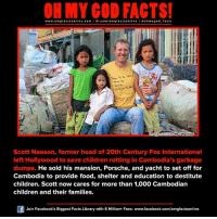 Memes, Porsche, and Library: www.om facts online.com  fb.com  on  Sarvive.  Go To  image Source HDWarrior  Scott Neeson, former head of 20th Century Fox International  left Hollywood to save children rotting in Cambodia's garbage  dumps. He sold his mansion, Porsche, and yacht to set off for  Cambodia to provide food, shelter and education to destitute  children. Scott now cares for more than 1,000 Cambodian  children and their families.  Of Join Facebook's Biggest Facts Library with 6 Million+ Fans- www.facebook.com/omgfactsonline