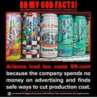 Memes, Streets, and Arizona: www.om facts online.com I fb.com  facts on  line ohm ygod facts  Arizo  UTHERN s  GreenTea  Green  REAL BREWED  GINSENG  Ced tea  ond HON  Sweet Te  Image source Wall Street Journal  Arizona iced tea costs 99 cent  because the company spends no  money on advertising and finds  safe ways to cut production cost.  Join Facebook's Biggest Facts Library with 6 Million+ Fans- www.facebook.com/omgfactsonline