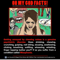 misophonia: www.om facts online.com I fb.com  gfacts on  oh my god facts  Image source Viral Thread  Getting annoyed by chewing noises is a genuine  psychiatric disorder.  Does drinking,  chewing,  crunching, gulping, nail biting, slurping, swallowing,  clicking, breathing, sniffling, wheezing, whistling,  finger tapping bother you  If so you suffer from a  condition called  Misophonia.  Of Join Facebook's Biggest Facts Library with 6 Million+ Fans- www.facebook.com/omgfactsonline
