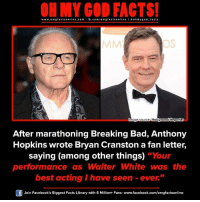 """Anthony Hopkins, Breaking Bad, and Bryan Cranston: www.om facts online.com  I fb.com  omg facts on  I ne l a ohmygod facts  image source Hollywood Reporter  After marathoning Breaking Bad, Anthony  Hopkins wrote Bryan Cranston a fan letter,  saying (among other things)  """"Your  performance as Walter White was the  best acting have seen ever.""""  Join Facebook's Biggest Facts Library with 6 Million+ Fans- www.facebook.com/omgfactsonline"""