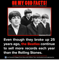 Memes, 🤖, and Broke: www.om facts online.com I fb.com  omg facts on  lmage source Biuboard  Even though they broke up 25  years ago, the Beatles continue  to sell more records each year  than the Rolling Stones.  Join Facebook's Biggest Facts Library with 6 Million+ Fans- www.facebook.com/omgfactsonline