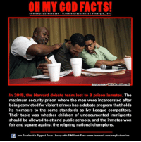 Crime, Memes, and Oh My God: www.om facts online.com  I fb.com  omg facts on  ne l a oh my god facts  Omagesource Wall Journal  In 2015, the Harvard debate team lost to 3 prison inmates. The  maximum security prison where the men were incarcerated after  being convicted for violent crimes has a debate program that holds  its members to the same standards as Ivy League competitors.  Their topic was whether children of undocumented immigrants  should be allowed to attend public schools, and the inmates won  fair and square against the reigning national champions.  Join Facebook's Biggest Facts Library with 6 Million+ Fans- www.facebook.com/omgfactsonline