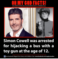Simon Cowell: www.omg facts GOD on  online.com I eohmygod facts  Daily Mai  mage  Simon Cowell was arrested  for hijacking a bus with a  toy gun at the age of 12.  Join Facebook's Biggest Facts Library with 6 Million+ Fans- www.facebook.com/omgfactsonline
