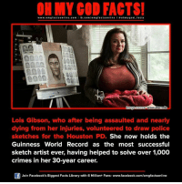 gibsons: www.omg facts online.com fb.com  on  www.stern.de  mage Source  Lois Gibson, who after being assaulted and nearly  dying from her injuries, volunteered to draw police  sketches for the Houston PD.  She now holds the  Guinness World Record as the most successful  sketch artist ever, having helped to solve over 1,000  crimes in her 30-year career.  Join Facebook's Biggest Facts Library with 6 Million+ Fans- www.facebook.com/omgfactsonline