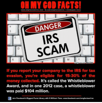 whistleblower: www.omg facts online.com I fb.com  facts on  DANGER  IRS  SCAM  Image source MeriTalk  If you report your company to the IRS for tax  evasion, you're eligible for 15-30% of the  money collected. It's called the Whistleblower  Award, and in one 2012 case, a whistleblower  was paid $104 million.  Join Facebook's Biggest Facts Library with 6 Million+ Fans- www.facebook.com/omgfactsonline