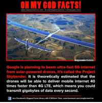 gigabyte: www.omg facts online.com I fb.com/o m g facts online I a oh my god facts  Onnage source Techwot  Google is planning to beam ultra-fast 5G internet  from solar-powered drones, it's called the Project  Skybender. It is theoretically estimated that the  drones will be able to deliver mobile internet 40  times faster than 4G LTE, which means you could  transmit gigabytes of data every second.  Gf Join Facebook's Biggest Facts Library with 6 Million+ Fans. www.facebook.com/omgfactsonline