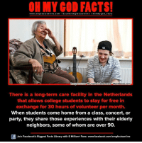 Memes, Netherlands, and Wordpress: www.omg facts online.com I fb.com  omg facts on  ooh my god facts  HInnage e No news is bad news o WordPress.com  There is a long-term care facility in the Netherlands  that allows college students to stay for free in  exchange for 30 hours of volunteer per month.  When students come home from a class, concert, or  party, they share those experiences with their elderly  neighbors, some of whom are over 90.  Join Facebook's Biggest Facts Library with 6 Million+ Fans- www.facebook.com/omgfactsonline