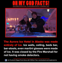 martini glasses: www.omg facts online.com I fb.com  omg facts online I a oh m ygo d facts  www.amikootours.com  mage Source  The Aurora Ice Hotel in Alaska was made  entirely of ice.  Ice walls, ceiling, beds bar,  bar-stools, even martini glasses were made  of ice. It was closed by the Fire Marshall for  not having smoke detectors.  Of Join Facebook's Biggest Facts Library with 6 Million+ Fans- www.facebook.com/omgfactsonline