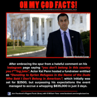 """penne: www.omg facts online.com I fb.com  omg facts online I a oh y god facts  magesource The  Agency  Lavin After embracing the spur from a hateful comment on his  Instagram page saying """"you don't belong in this country  you f** ing joke"""" Actor Kal Penn hosted a fundraiser entitled  as """"Donating to Syrian Refugees in the Name of the Dude  Who Said I Don't Belong in American."""" which initially was  set for $2500, but surpassing his expectations the event  managed to accrue a whopping $835,000 injust 3 days.  Join Facebook's Biggest Facts Library with 6 Million+ Fans- www.facebook.com/omgfactsonline"""