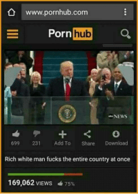 True story: www.pornhub.com  hub  Porn  NEWS  699  231  Add To  Share  Download  Rich white man fucks the entire country at once  169,062 VIEWS 75% True story