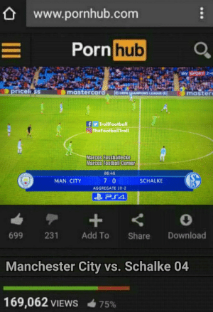 Memes, Pornhub, and Manchester City: www.pornhub.com  ornhub  ricelss  mastercar  master  LEAGUE  y TrollFootball  O TheFootballTroll  Marcos Fussballecke  88:48  MAN. CITY  SCHALKE  AGGREGATE 10-2  699  231  Add To Share Download  Manchester City vs. Schalke 04  169,062 VIEWS  75% 😂😂 https://t.co/KGvKt7WXfx
