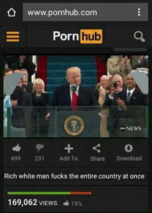 rich-white-man: www.pornhub.com  Porn hub  699 231 Add To Share Download  Rich white man fucks the entire country at once  169,062 VIEWS  75%