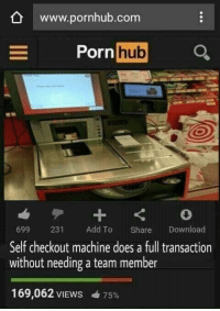 Porn Hub, Pornhub, and Porn: www.pornhub.com  Porn  hub  699 231  Self checkout machine does a full transaction  without needing a team member  Add To Share Download  169,062 VIEWS  75% that's hot