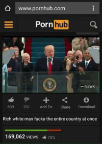 rich-white-man: www.pornhub.com  Porn  hub  NEWS  699 231 Add To Share Download  Rich white man fucks the entire country at once  169,062 VIEWS 4 75%