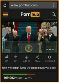 rich-white-man: www.pornhub.com  Porn  hub  NEWS  699 231 Add To Share Download  Rich white man fucks the entire country at once  169,062 VIEws 75%