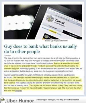 """Getting back at the bankshttp://meme-rage.tumblr.com: www.st ungabout barecad  Tinkoff  Credit Systems  About the Bank  Management Crodit cards Strategy  For Investors  Follow US on UShumor.com  Guy does to bank what banks usually  do to other people  The idea of beating the banks at their own game may seem like a rich joke, but Dmitry Agarkov, a  42-year-old Russian man, may have managed it. Unhappy with the terms of an unsolicited credit  1 day ago  card offer he received from oniline bank Tinkotf Credit Systems, Agarkov scanned the document,  wrote in his own terms and sent it through The bank approved the contract without reading the  amended fine print, unwittingly agreeing to a 0 percent interest rate, unlimited credit and no fees, as  Agarkov used the card for two years, but the bank ultimately canceled it and sued Agarkov  for $1.363. The bank said he owed them charges, interest and late-payment fees. A court ruled  that because of the no-tee. no-interest stipulation Agarkov had written in, he owed only his unpaid  $575 balance. Now Agarkov is suing the bank for $727,000 for not honoring the contract's terms.  well as a stipulation that the bank pay steep fines for changing or canceling the contract.  and the bank is holiering fraud """"They signed the documents without looking They said what usually  their borrowers say in court We have not read it."""" Agarkov's lawyer said. The shoe's on the other  toot now, eh? (Source)  Sexy singles near you, but they are not interested.  Uber Humor Getting back at the bankshttp://meme-rage.tumblr.com"""
