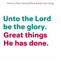www.the ris mos fo u n dation org  Unto the Lord  be the glory.  Great things  He has done. O give thanks unto the Lord, for He is good. His mercy endures forever.