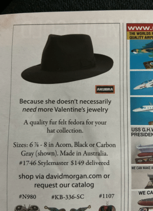 A romantic ad in Smithsonian magazine: www.  THE WORLDS F  QUALITY AIRPL  200  AKUBRA  Because she doesn't necessarily  need more Valentine's jewelry  A quality fur felt fedora for your  hat collection.  USS G.H.V  PRESIDEN  Sizes: 6 % - 8 in Acorn, Black or Carbon  Gray (shown). Made in Australia.  #1746 Stylemaster $149 delivered  WE CAN MAKE A  shop via davidmorgan.com or  request our catalog  WE CA  A romantic ad in Smithsonian magazine