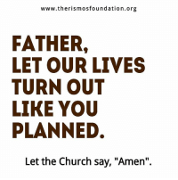 "Church Sayings: www.therismos foundation.org  FATHER.  LET OUR LIVES  TURN OUT  LIKE YOU  PLANNED.  Let the Church say, ""Amen""."