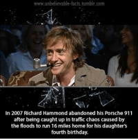 Birthday, Facts, and Memes: www.unbelievable-facts.tumblr.com  In 2007 Richard Hammond abandoned his Porsche 911  after being caught up in traffic chaos caused by  the floods to run 16 miles home for his daughter's  fourth birthday. Anyone watching bates motel tonight??