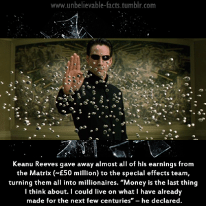 "Drinking, Facts, and Love: www.unbelievable-facts.tumblr.com  Keanu Reeves gave away almost all of his earnings from  the Matrix (~£50 million) to the special effects team,  turning them all into millionaires. ""Money is the last thing  l think about. I could live on what I have already  made for the next few centuries""-he declared. 50shadesofyodaddysdick:  holdtightclothing: longquark:  putmeincoach:  jehovahhthickness:  airspaniel:  utf2005:  fluffy-overlord:  bitchwhoyoukiddin:  drst:  unbelievable-facts:  Man of the moment Keanu Reeves has shown his generosity by giving away £50 million of his earnings from the Matrix sequels. The 38-year-old decided to hand over the money to the unsung heroes of the sci-fi blockbusters - the costume and special effects teams.  *fistbump*  Confirmed.  He's also dumped millions into cancer research.  I really do love Keanu Reeves a lot.  Keanu Reeves is like the nicest person. He still lives in an apartment/flat and he gives most of his money away to charities and people who need it. He even invites some paparazzi people to sit down and eat with him when he's at a coffee shop or restaurant. He's such a nice person.    When I was working on the UWS, one of my delivery guys accidentally backed his scooter into a parked car in front of the restaurant. I went out to help, since the driver didn't speak much English, and it turned out the car belonged to Keanu Reeves. He helped us pick the scooter up, and when I asked if we could exchange insurance information (because the front of the car was pretty banged up), he kept telling us not to worry about it and put his hand on the driver's shoulder and said ""I just want to make sure you're okay, man. Are you okay?"" And he was so sincere about it and so kind that I decided in that moment I would always defend Keanu Reeves at all costs. He is an excellent man.  I need to be more like Keanu Reeves because I'm evil compared to him.   ""Next few centuries"" Keanu dropping hints that he is an immortal.   i love keanu reeves   My wife and I were dining at Nobu's in Honolulu and sitting across from us was Keanu or at least I thought it was. We kept talking about whether it was him or not and finally, I decided to throw some old school Bill & Ted at him.  I stood up and threw my arms up into the motion of an air guitar, my wife is begging me to sit back down, and I pointed at the guy who may be Keanu Reeves, and said, ""Most Excellent."" He stood up and did it back at me. Then we both had a moment and pointed at each other. I sent him another of whatever it was he was drinking. It was a cucumber sake martini. That was the end of it.  Or so I thought.  He left before we finished our meal. By the time we were done, dessert came that we didn't order. We thought, ""oh, must be compliments of the chef."" Then the bill never came. When we asked for it, our waitress said Keanu Reeves took care of it.  IT WAS REALLY HIM. And he left a note. It said, ""thanks for the refresh. Keanu.""  When I finally saw him again years later, because of work. I brought it up. Then he air guitar and said, ""most excellent. I remember. At Nobu's. Thanks for the drink."" We chatted a bit and I got an autograph for my mum because she's a huge Keanu fan. Then that was that.  What a moment.   An angel"